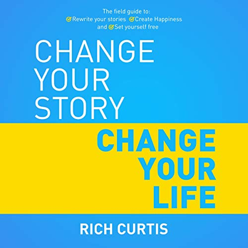 Change Your Story Change Your Life: The Field Guide to: Rewrite Your Stories, Create Happiness and S