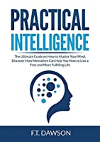 Practical Intelligence: The Ultimate Guide on How to Master Your Mind, Discover How Mentalism Can Help You How to Live a Free and More Fulfilling Life