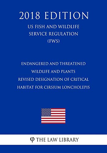 Endangered and Threatened Wildlife and Plants - Revised Designation of Critical Habitat for Cirsium loncholepis (US Fish and Wildlife Service Regulation) (FWS) (2018 Edition)