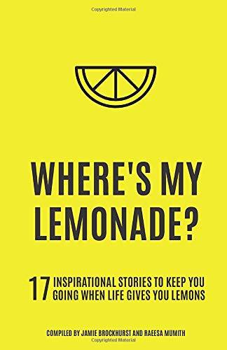 Where's My Lemonade?: 17 Inspirational Stories To Keep You Going When Life Gives You Lemons.