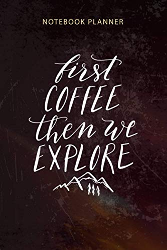 Notebook Planner First Coffee Then We Explore Montana Adventure: Organizer, Appointment , Happy, 6x9 inch, Budget, Diary, To-Do List, 114 Pages