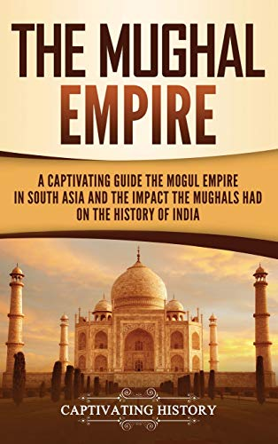 The Mughal Empire: A Captivating Guide to the Mughal Empire in South Asia and the Impact the Mughals Had on the History of India