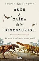 Auge y caída de los dinosaurios: La nueva historia de un mundo perdido / The Rise and Fall of the Dinosaurs: Dinosaurs, as they have never been told before.