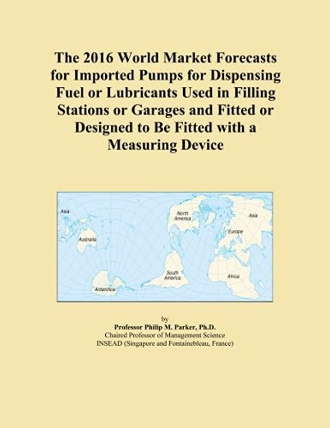 こどもの宮殿正当な画面The 2016 World Market Forecasts for Imported Pumps for Dispensing Fuel or Lubricants Used in Filling Stations or Garages and Fitted or Designed to Be Fitted with a Measuring Device