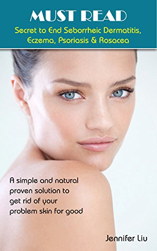 MUST READ Secret to End Seborrheic Dermatitis, Eczema, Psoriasis & Rosacea: a simple and natural proven solution to get rid of your problem skin for good ... natural remedies) (English Edition)