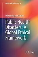 Public Health Disasters: A Global Ethical Framework (Advancing Global Bioethics)