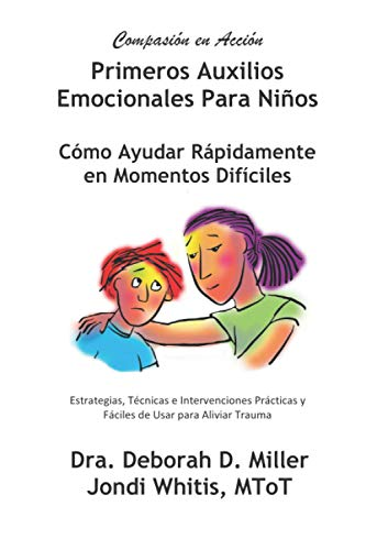 Primeros Auxilios Emocionales Para Ninos: Compasión en Acción, Cómo Ayudar Rápidamente en Momentos Difíciles