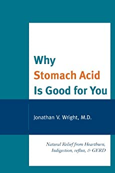 Why Stomach Acid Is Good for You: Natural Relief from Heartburn, Indigestion, Reflux and GERD by [Jonathan V.  Wright, Lenard]