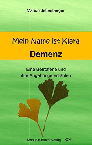 Mein Name ist Klara: Demenz Eine Betroffene und ihre Angehörige erzählen