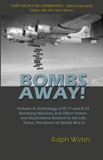 BOMBS AWAY! Volume II: Anthology of B-17 and B-24 Bombing Missions and Other Stories and Illustrations Related to the Life, Times, Personnel of World War II (Volume 2)