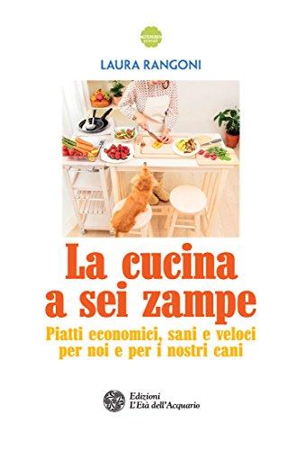 La cucina a sei zampe: Piatti economici, sani e veloci per noi e per i nostri cani