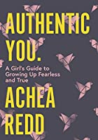 Authentic You: A Girl's Guide to Growing Up Fearless and True