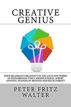 Creative Genius: Four-Quadrant Creativity in the Lives and Works of Leonardo da Vinci, Wilhelm Reich, Albert Einstein, Svjatoslav Richter and Keith Jarrett (Great Minds Series Book 2) by [Peter Fritz Walter]