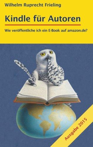 KINDLE FÜR AUTOREN oder Wie veröffentliche ich ein E-Book auf amazon.de?: Ein Do-it-yourself-Ratgeber (Frielings Bücher Für Autoren, Band 2)