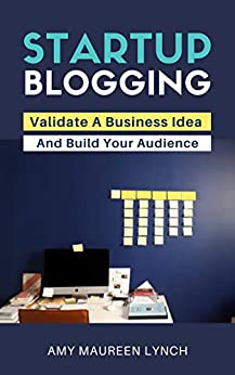Startup Blogging: Validate A Business Idea and Build Your Audience by [Amy Maureen Lynch]