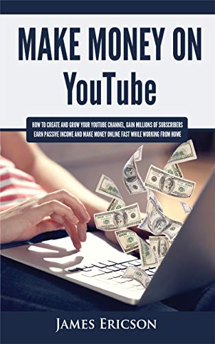 Make Money On YouTube: How to Create and Grow Your YouTube Channel, Gain Millions of Subscribers, Earn Passive Income and Make Money Online Fast While Working From Home