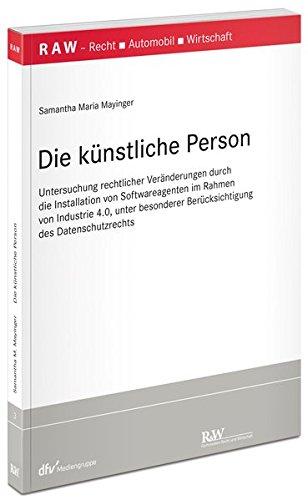 Die künstliche Person: Untersuchung rechtlicher Veränderungen durch die Installation von Softwareagenten im Rahmen von Industrie 4.0, unter besonderer ... Recht - Automobil - Wirtschaft)
