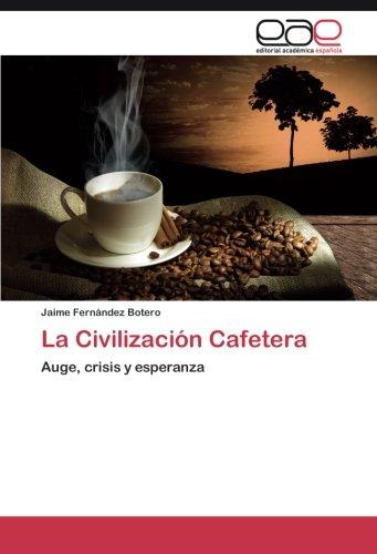 La Civilizacion Cafetera: Auge, crisis y esperanza