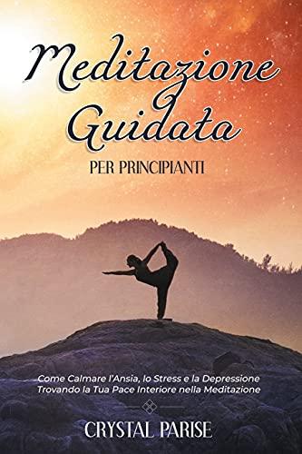 Meditazione Guidata per Principianti: Come Calmare l'Ansia, lo Stress e la Depressione Trovando la Tua Pace Interiore Grazie alla Meditazione