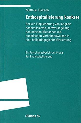 Enthospitalisierung konkret: Soziale Eingliederung von langzeithospilatisierten, schwerstbehinderten Menschen mit autistischen Verhaltensweisen in ... zur Praxis der Enthospitalisierung