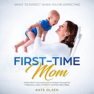 First-Time Mom: What to Expect When You're Expecting: A New Mom's Survival Guide to Prepare Yourself for Pregnancy, Labor, Childbirth, and New Born Baby                   By:                                                                                                                                 Kate Olsen                               Narrated by:                                                                                                                                 Emelia Christianson,                                                                                        Amanda Logan                      Length: 3 hrs and 25 mins     6 ratings     Overall 4.8