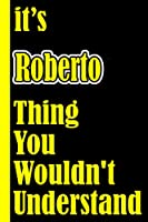 """It's Roberto Thing You Wouldn't Understand: Notebook Journal For An Awesome Roberto 