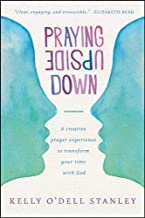 Praying Upside Down: A Creative Prayer Experience to Transform Your Time with God