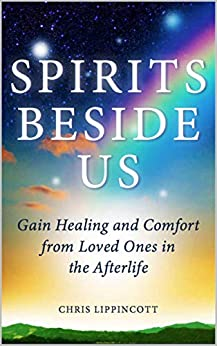 Spirits Beside Us: Gain Healing and Comfort from Loved Ones in the Afterlife by [Chris Lippincott]