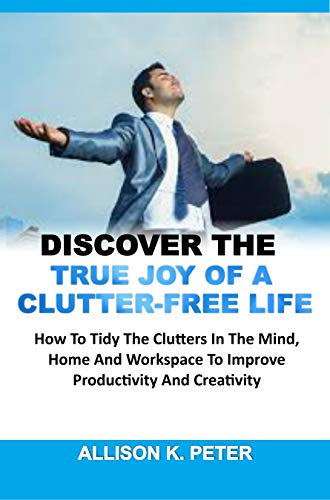 DISCOVER THE TRUE JOY OF A CLUTTER-FREE LIFE: How To Tidy The Clutters In The Mind, Home And Workspace To Improve Productivity And Creativity (English Edition)