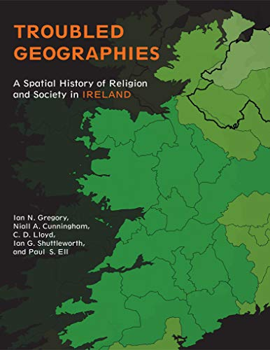 Troubled Geographies: A Spatial History of Religion and Society in Ireland (The Spatial Humanities) (English Edition)