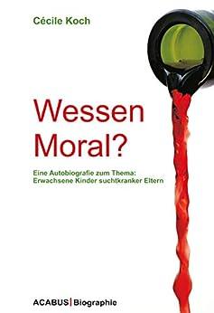 Wessen Moral? Eine Autobiografie zum Thema: Erwachsene Kinder suchtkranker Eltern von [Cécile Koch]