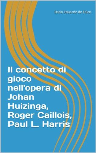 Il concetto di gioco nell'opera di Johan Huizinga, Roger Caillois, Paul L. Harris (Italian Edition)