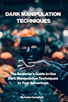 Dark Manipulation Techniques: The Beginner's Guide to Use Dark Manipulation Techniques to Your Advantage.