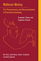 Midbrain Mutiny: The Picoeconomics and Neuroeconomics of Disordered Gambling: Economic Theory and Cognitive Science (A Bradford Book)