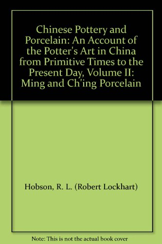 Chinese Pottery and Porcelain: An Account of the Potter's Art in China from Primitive Times to the Present Day, Volume II: Ming and Ch'ing Porcelain