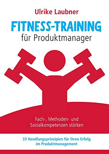 Fitness-Training für Produktmanager: Fach-, Methoden- und Sozialkompetenzen stärken 33 Handlungsprinzipien für Erfolg im Produktmanagement: Fach-, ... fr Erfolg im Produktmanagement