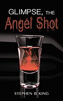 Glimpse, The Angel Shot (Deadly Glimpses Book 4) by [Stephen B King]