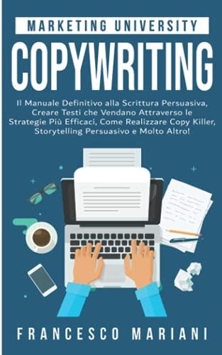 Copywriting: Il Manuale Definitivo alla Scrittura Persuasiva; Creare Testi che Vendano Attraverso le Strategie Più Efficaci, Copywriting su Web e Social Media, Storytelling Persuasivo e Molto Altro!