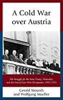 A Cold War over Austria: The Struggle for the State Treaty, Neutrality, and the End of East–West Occupation, 1945–1955 (Harvard Cold War Studies Book)