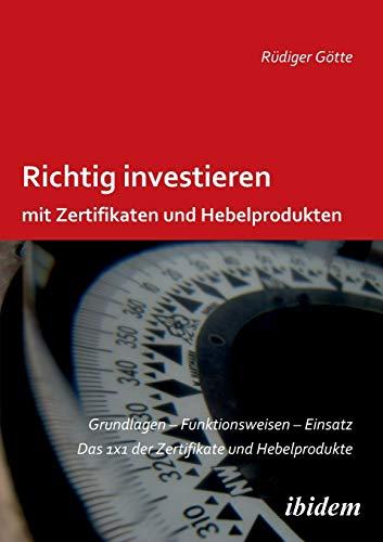 Richtig investieren mit Zertifikaten und Hebelprodukten: Grundlagen - Funktionsweise - Einsatz. Das 1 x 1 der Zertifikate und Hebelprodukte. Zweite, erweiterte und überarbeitete Auflage