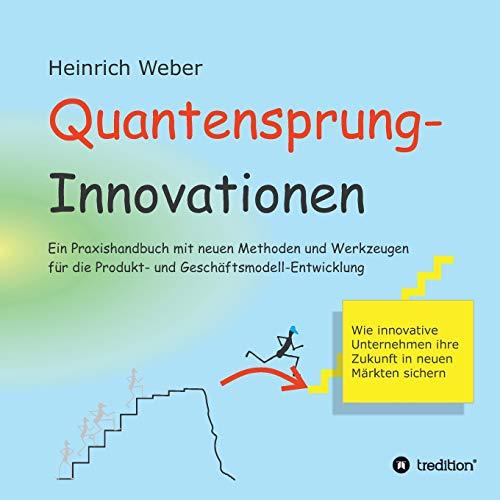 Quantensprung-Innovationen: Ein Praxishandbuch mit neuen Methoden und Werkzeugen für die Produkt- und Geschäftsmodell-Entwicklung