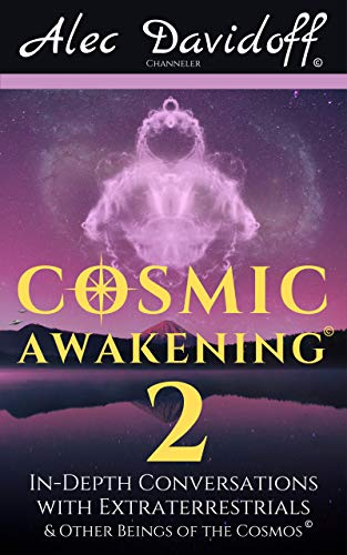 Cosmic Awakening 2: In-Depth Conversations with Extraterrestrials & Other Beings of the Cosmos (The Cosmic Awakening Series)