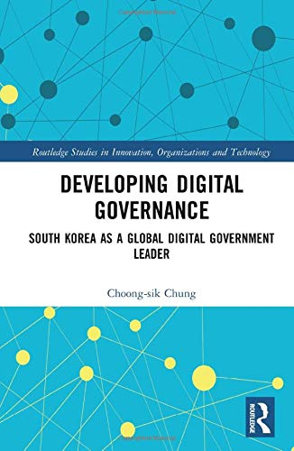 Developing Digital Governance: South Korea as a Global Digital Government Leader (Routledge Studies in Innovation, Organizations and Technology)