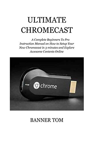 Ultimate Chromecast: A Complete Beginners To Pro Instruction Manual on How to Setup Your New Chromecast in 3 minutes and Explore Awesome Contents Online