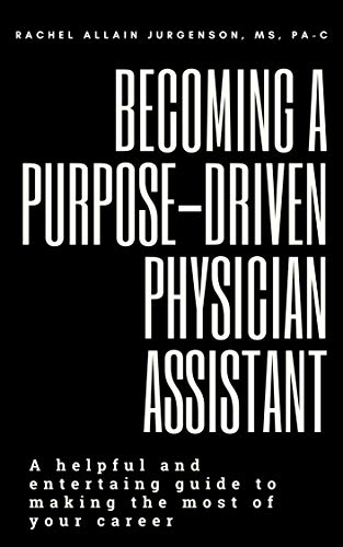 Becoming A Purpose-Driven Physician Assistant: A helpful and entertaining guide to making the most of your career (English Edition)