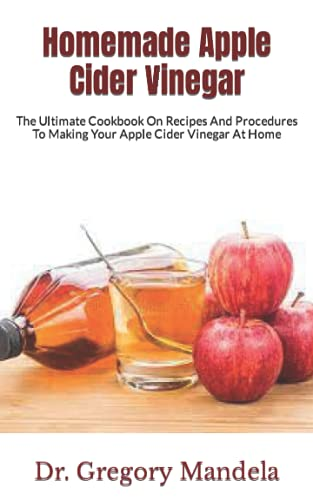 Homemade Apple Cider Vinegar: The Ultimate Cookbook On Recipes And Procedures To Making Your Apple Cider Vinegar At Home