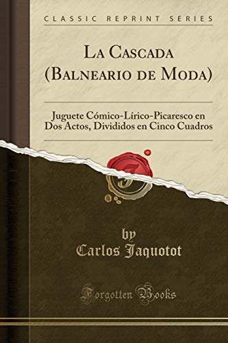 La Cascada (Balneario de Moda): Juguete Cómico-Lírico-Picaresco en Dos Actos, Divididos en Cinco Cuadros (Classic Reprint)