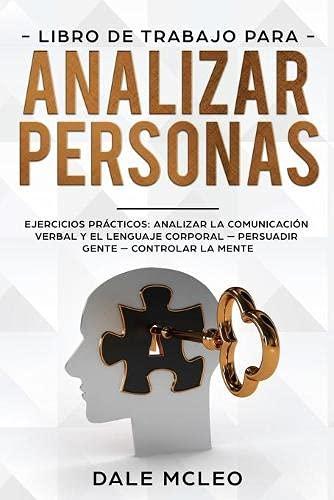 Libro de Trabajo para analizar personas: Ejercicios prácticos: analizar la comunicación verbal y el lenguaje corporal - Persuadir Gente - Controlar la Mente