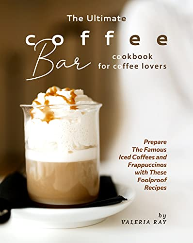 The Ultimate Coffee Bar Cookbook for Coffee Lovers: Prepare The Famous Iced Coffees and Frappuccinos with These Foolproof Recipes (English Edition)