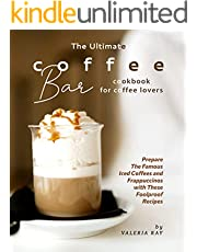 The Ultimate Coffee Bar Cookbook for Coffee Lovers: Prepare The Famous Iced Coffees and Frappuccinos with These Foolproof Recipes